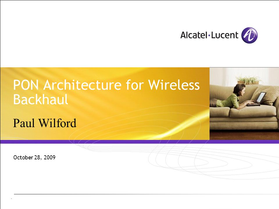 - PON Architecture for Wireless Backhaul October 28, 2009 Paul Wilford