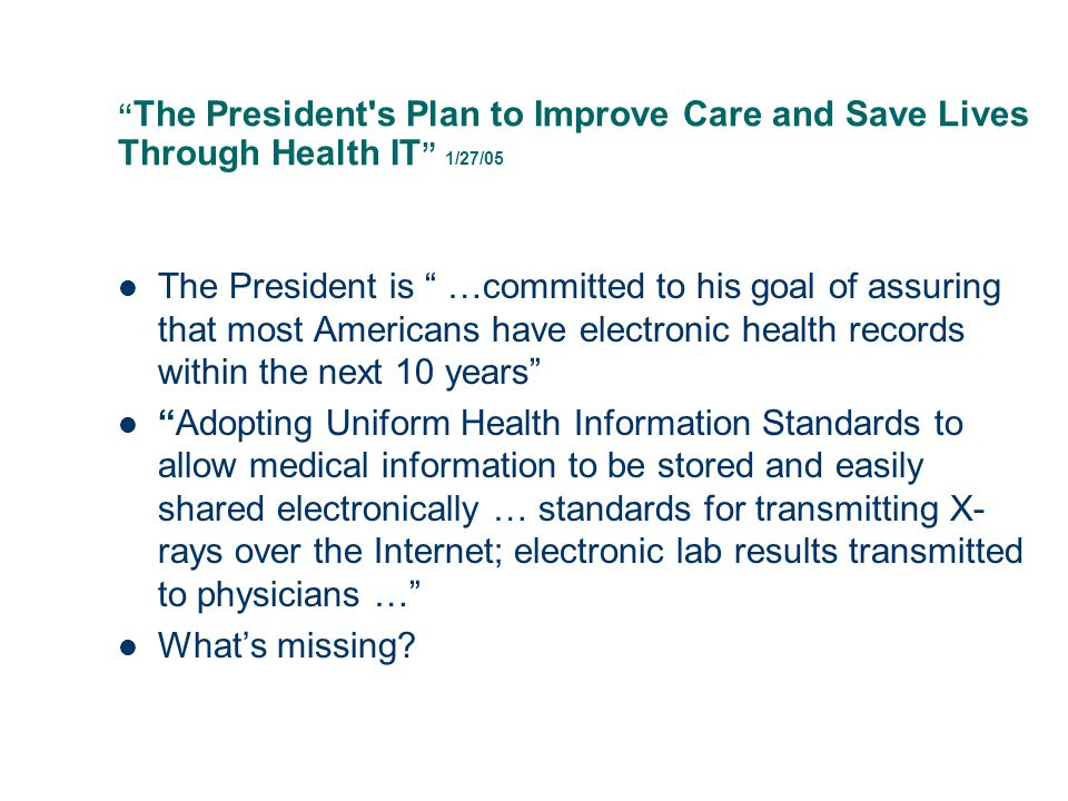 The President s Plan to Improve Care and Save Lives Through Health IT 1/27/05 The President is …committed to his goal of assuring that most Americans have electronic health records within the next 10 years Adopting Uniform Health Information Standards to allow medical information to be stored and easily shared electronically … standards for transmitting X- rays over the Internet; electronic lab results transmitted to physicians … What's missing