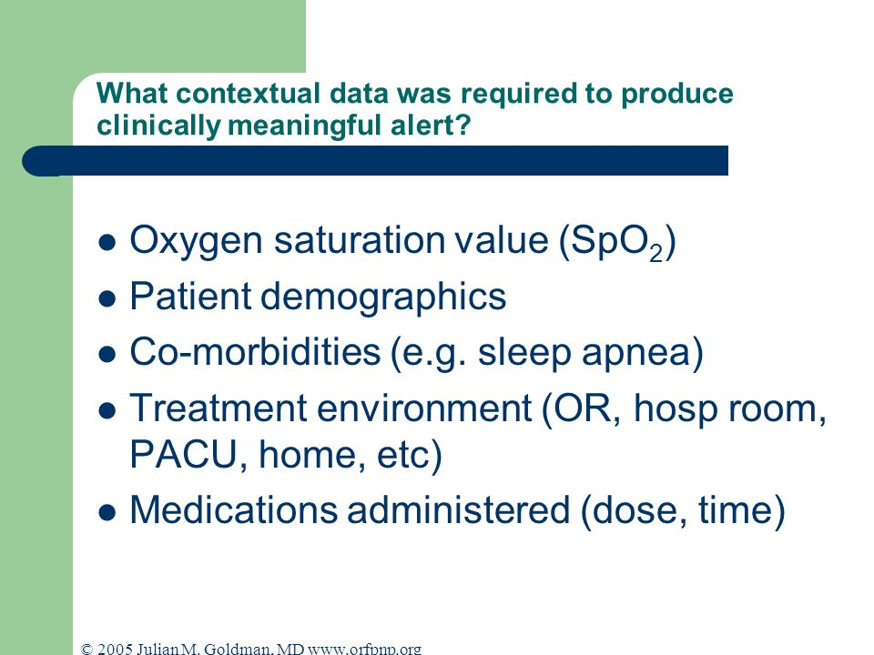 © 2005 Julian M. Goldman, MD www.orfpnp.org What contextual data was required to produce clinically meaningful alert? Oxygen saturation value (SpO 2 )