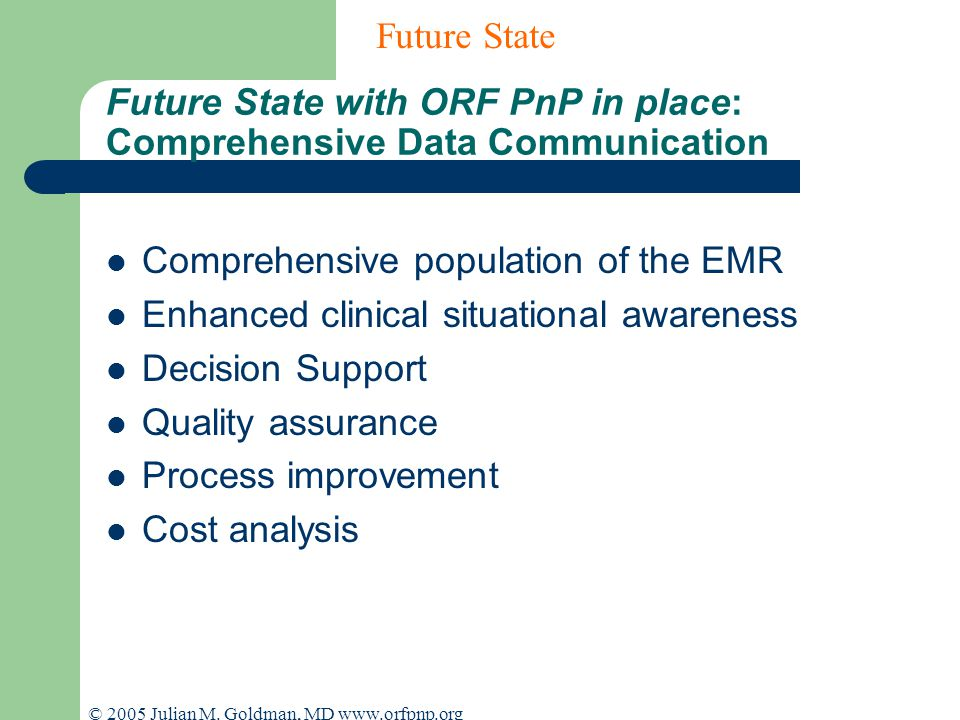 © 2005 Julian M. Goldman, MD www.orfpnp.org Future State with ORF PnP in place: Comprehensive Data Communication Comprehensive population of the EMR E