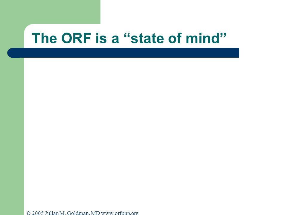 © 2005 Julian M. Goldman, MD www.orfpnp.org The ORF is a state of mind