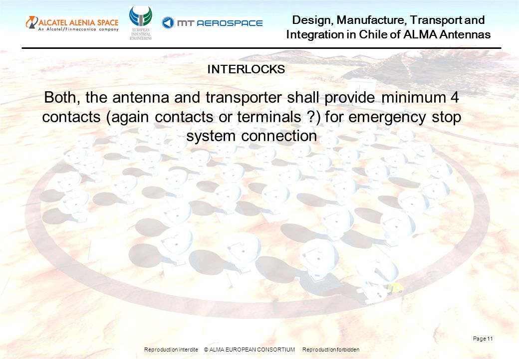 Reproduction interdite © ALMA EUROPEAN CONSORTIUM Reproduction forbidden Design, Manufacture, Transport and Integration in Chile of ALMA Antennas Page 11 Both, the antenna and transporter shall provide minimum 4 contacts (again contacts or terminals ) for emergency stop system connection INTERLOCKS
