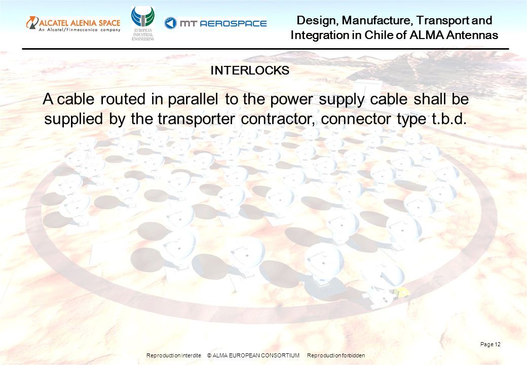 Reproduction interdite © ALMA EUROPEAN CONSORTIUM Reproduction forbidden Design, Manufacture, Transport and Integration in Chile of ALMA Antennas Page 12 A cable routed in parallel to the power supply cable shall be supplied by the transporter contractor, connector type t.b.d.