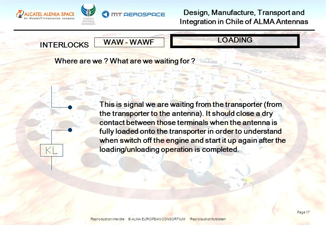 Reproduction interdite © ALMA EUROPEAN CONSORTIUM Reproduction forbidden Design, Manufacture, Transport and Integration in Chile of ALMA Antennas Page 17 INTERLOCKS WAW - WAWF LOADING Where are we .