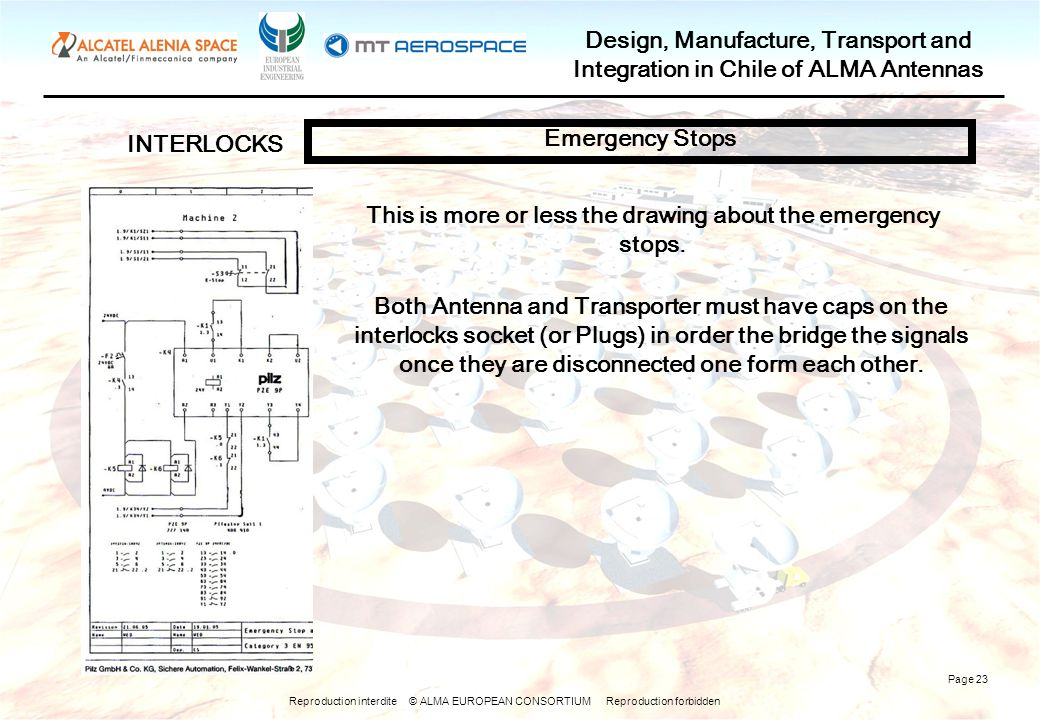 Reproduction interdite © ALMA EUROPEAN CONSORTIUM Reproduction forbidden Design, Manufacture, Transport and Integration in Chile of ALMA Antennas Page 23 INTERLOCKS Emergency Stops This is more or less the drawing about the emergency stops.