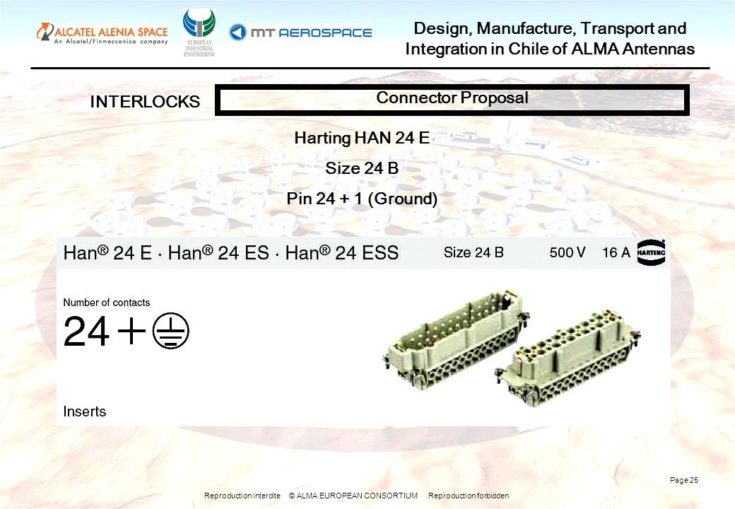 Reproduction interdite © ALMA EUROPEAN CONSORTIUM Reproduction forbidden Design, Manufacture, Transport and Integration in Chile of ALMA Antennas Page 25 INTERLOCKS Connector Proposal Harting HAN 24 E Size 24 B Pin 24 + 1 (Ground)