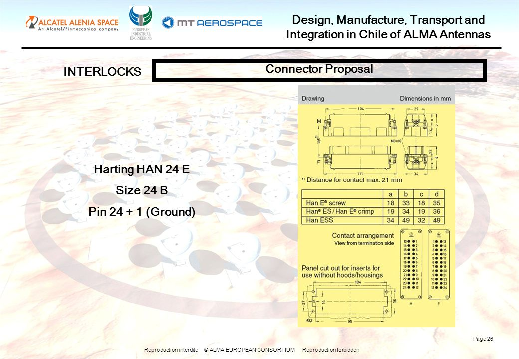 Reproduction interdite © ALMA EUROPEAN CONSORTIUM Reproduction forbidden Design, Manufacture, Transport and Integration in Chile of ALMA Antennas Page 26 INTERLOCKS Connector Proposal Harting HAN 24 E Size 24 B Pin 24 + 1 (Ground)