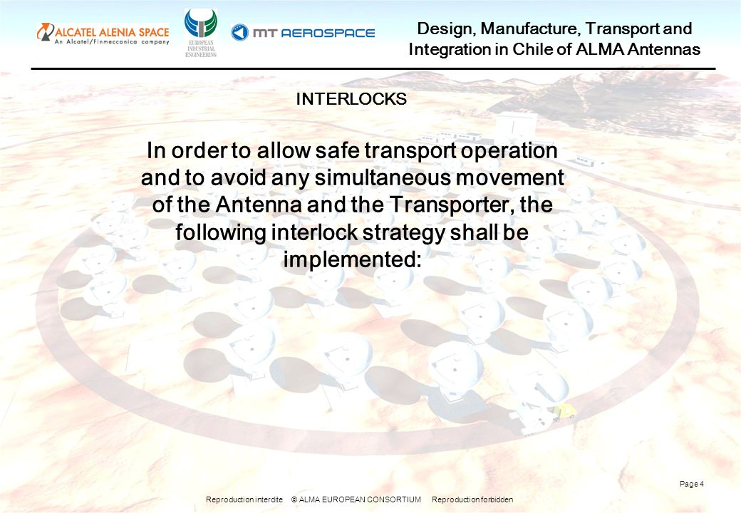Reproduction interdite © ALMA EUROPEAN CONSORTIUM Reproduction forbidden Design, Manufacture, Transport and Integration in Chile of ALMA Antennas Page 4 In order to allow safe transport operation and to avoid any simultaneous movement of the Antenna and the Transporter, the following interlock strategy shall be implemented: INTERLOCKS