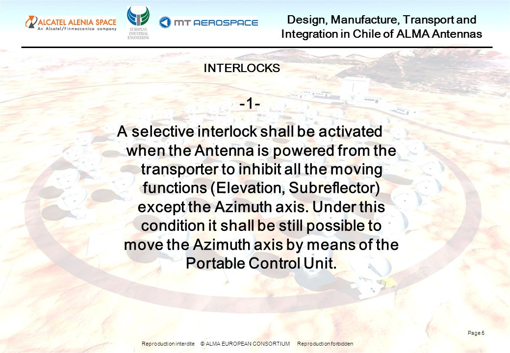 Reproduction interdite © ALMA EUROPEAN CONSORTIUM Reproduction forbidden Design, Manufacture, Transport and Integration in Chile of ALMA Antennas Page 5 -1- A selective interlock shall be activated when the Antenna is powered from the transporter to inhibit all the moving functions (Elevation, Subreflector) except the Azimuth axis.