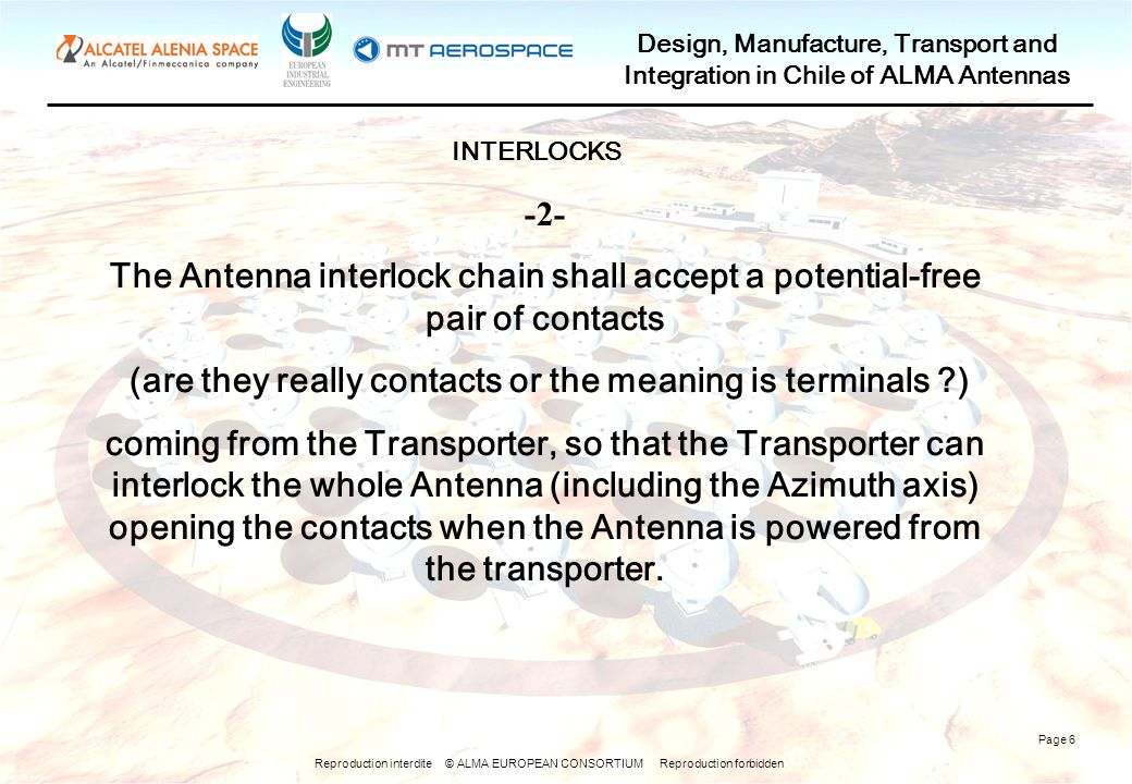 Reproduction interdite © ALMA EUROPEAN CONSORTIUM Reproduction forbidden Design, Manufacture, Transport and Integration in Chile of ALMA Antennas Page 6 -2- The Antenna interlock chain shall accept a potential-free pair of contacts (are they really contacts or the meaning is terminals ) coming from the Transporter, so that the Transporter can interlock the whole Antenna (including the Azimuth axis) opening the contacts when the Antenna is powered from the transporter.
