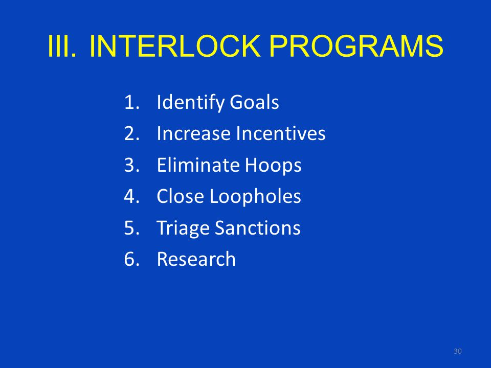 30 III. INTERLOCK PROGRAMS 1.Identify Goals 2.Increase Incentives 3.Eliminate Hoops 4.Close Loopholes 5.Triage Sanctions 6.Research