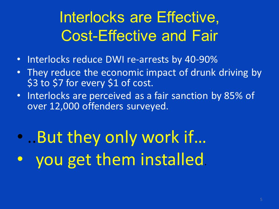 5 Interlocks are Effective, Cost-Effective and Fair Interlocks reduce DWI re-arrests by 40-90% They reduce the economic impact of drunk driving by $3