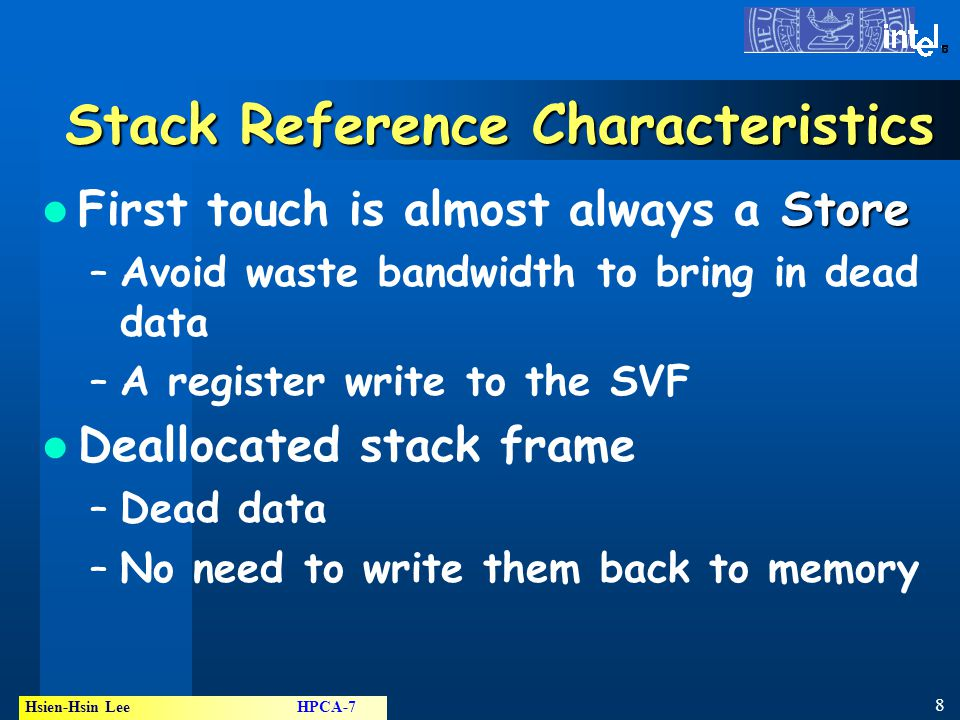 8 Hsien-Hsin Lee HPCA-7 ® Stack Reference Characteristics Store First touch is almost always a Store –Avoid waste bandwidth to bring in dead data –A register write to the SVF Deallocated stack frame –Dead data –No need to write them back to memory
