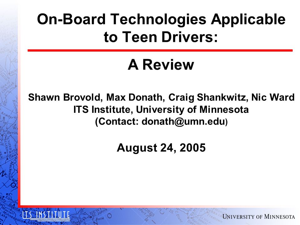 On-Board Technologies Applicable to Teen Drivers: A Review Shawn Brovold, Max Donath, Craig Shankwitz, Nic Ward ITS Institute, University of Minnesota (Contact: donath@umn.edu ) August 24, 2005
