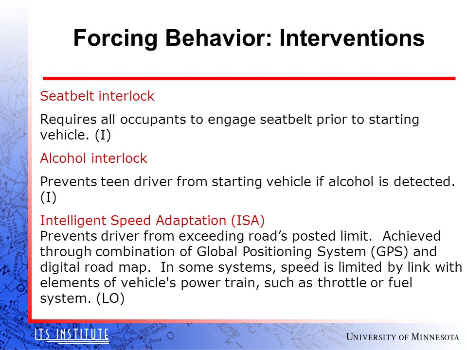 Forcing Behavior: Interventions Seatbelt interlock Requires all occupants to engage seatbelt prior to starting vehicle.