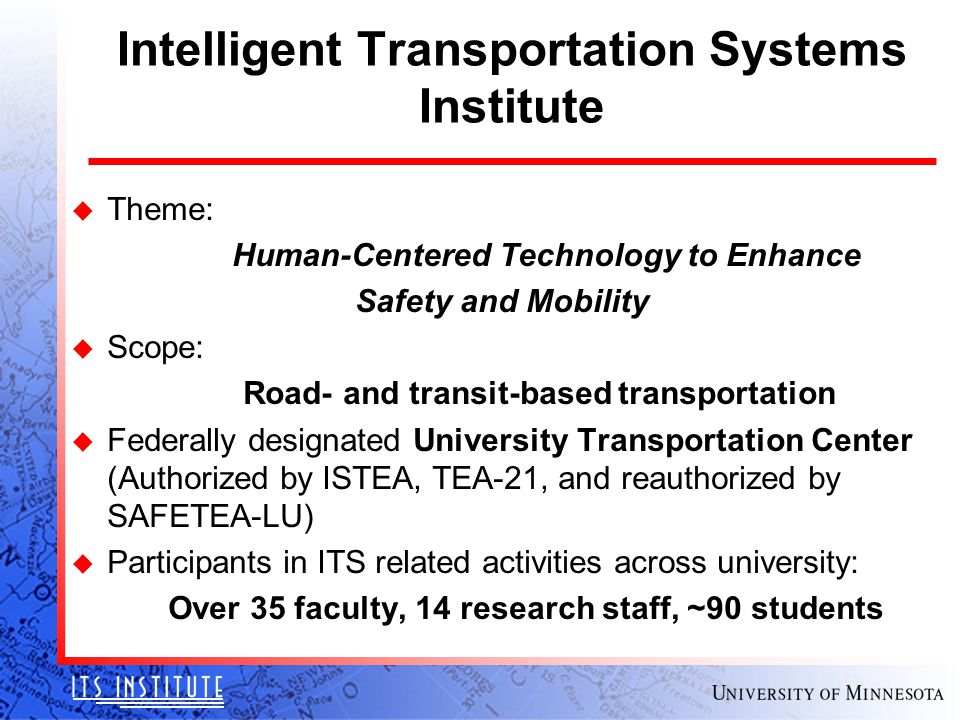 Intelligent Transportation Systems Institute u Theme: Human-Centered Technology to Enhance Safety and Mobility u Scope: Road- and transit-based transp