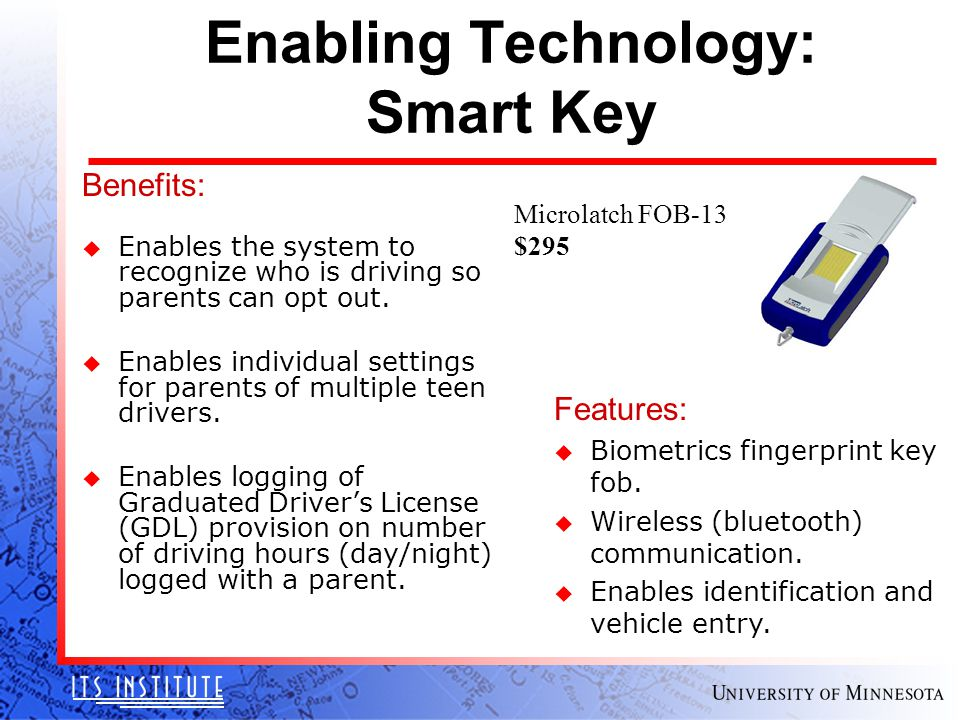 Enabling Technology: Smart Key Benefits: u Enables the system to recognize who is driving so parents can opt out.