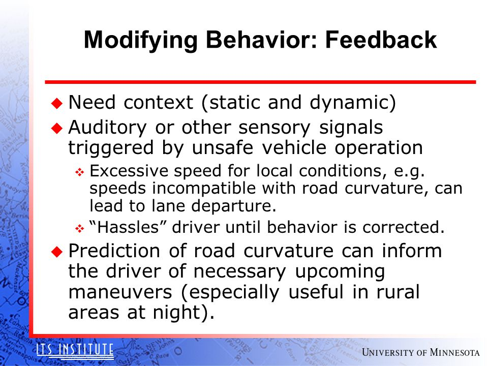 Modifying Behavior: Feedback u Need context (static and dynamic) u Auditory or other sensory signals triggered by unsafe vehicle operation v Excessive speed for local conditions, e.g.