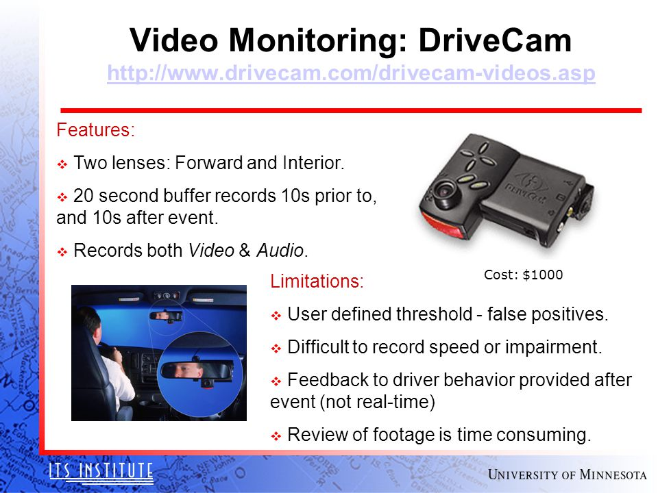 Video Monitoring: DriveCam http://www.drivecam.com/drivecam-videos.asp http://www.drivecam.com/drivecam-videos.asp Cost: $1000 Features: v Two lenses: Forward and Interior.