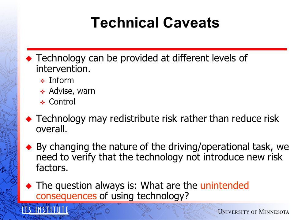Technical Caveats u Technology can be provided at different levels of intervention. v Inform v Advise, warn v Control u Technology may redistribute ri