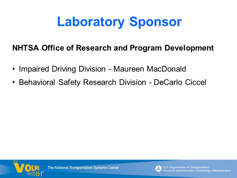 Laboratory Sponsor NHTSA Office of Research and Program Development Impaired Driving Division - Maureen MacDonald Behavioral Safety Research Division - DeCarlo Ciccel