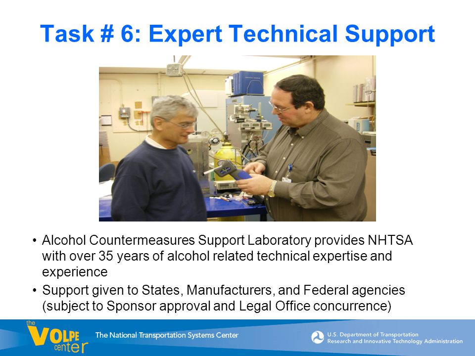 Task # 6: Expert Technical Support Alcohol Countermeasures Support Laboratory provides NHTSA with over 35 years of alcohol related technical expertise and experience Support given to States, Manufacturers, and Federal agencies (subject to Sponsor approval and Legal Office concurrence)