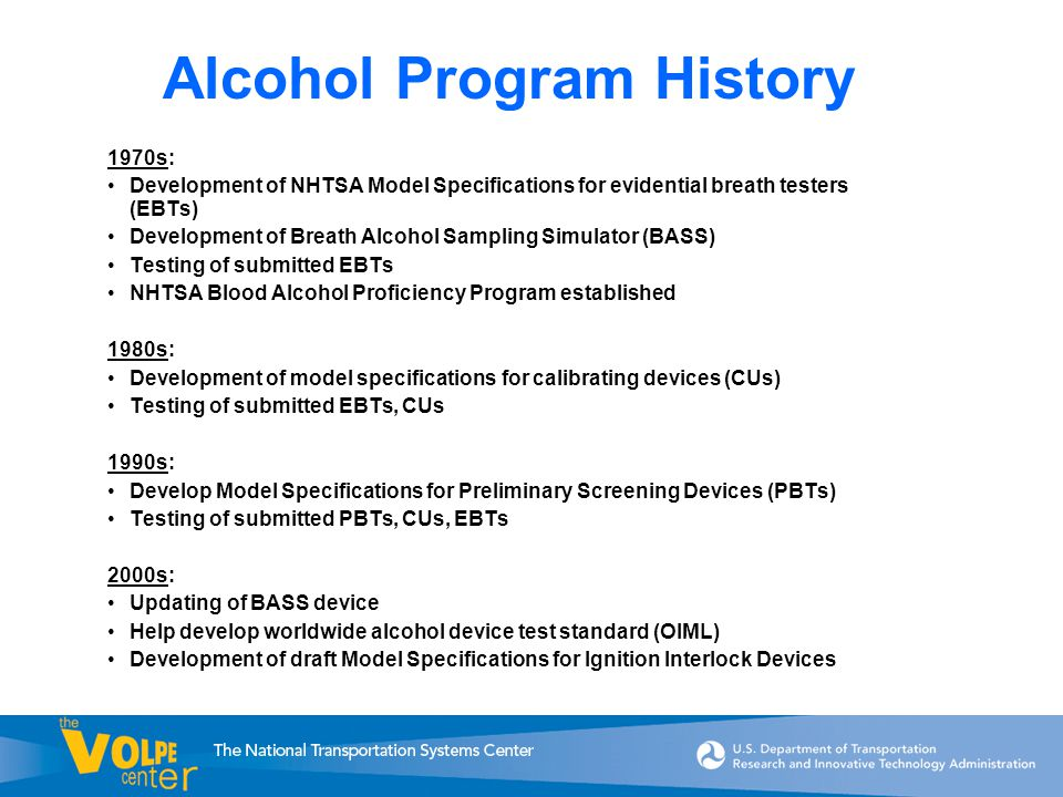 1970s: Development of NHTSA Model Specifications for evidential breath testers (EBTs) Development of Breath Alcohol Sampling Simulator (BASS) Testing of submitted EBTs NHTSA Blood Alcohol Proficiency Program established 1980s: Development of model specifications for calibrating devices (CUs) Testing of submitted EBTs, CUs 1990s: Develop Model Specifications for Preliminary Screening Devices (PBTs) Testing of submitted PBTs, CUs, EBTs 2000s: Updating of BASS device Help develop worldwide alcohol device test standard (OIML) Development of draft Model Specifications for Ignition Interlock Devices Alcohol Program History