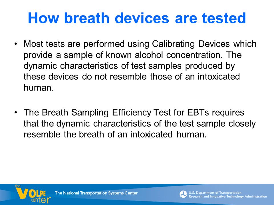 How breath devices are tested Most tests are performed using Calibrating Devices which provide a sample of known alcohol concentration.