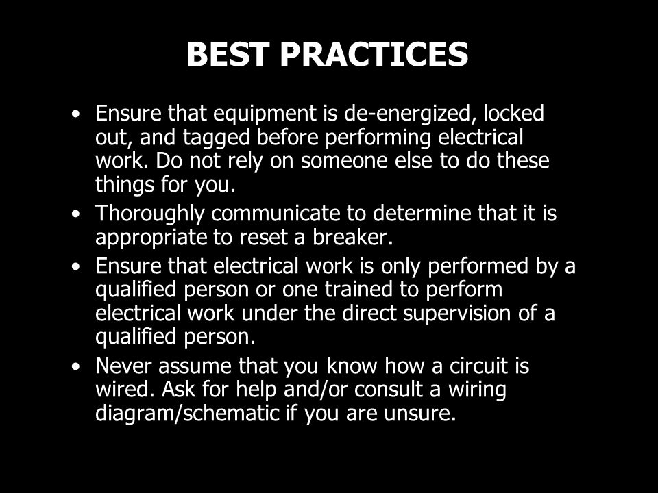 BEST PRACTICES Ensure that equipment is de-energized, locked out, and tagged before performing electrical work. Do not rely on someone else to do thes