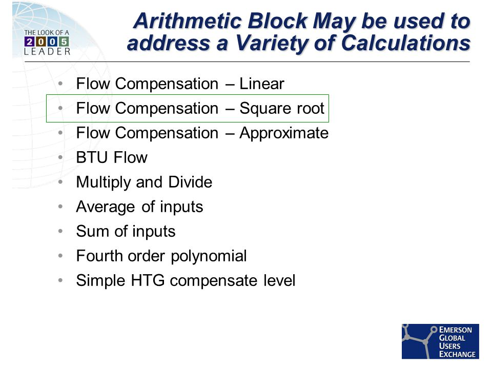 [File Name or Event] Emerson Confidential 27-Jun-01, Slide 14 Arithmetic Block May be used to address a Variety of Calculations Flow Compensation – Linear Flow Compensation – Square root Flow Compensation – Approximate BTU Flow Multiply and Divide Average of inputs Sum of inputs Fourth order polynomial Simple HTG compensate level