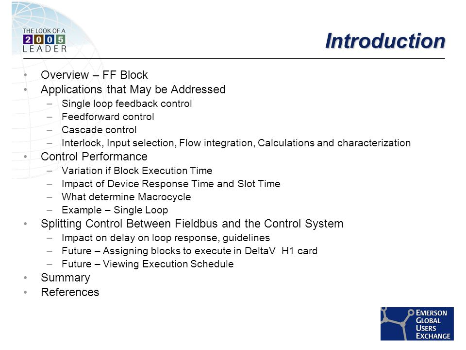 [File Name or Event] Emerson Confidential 27-Jun-01, Slide 3 IntroductionIntroduction Overview – FF Block Applications that May be Addressed –Single loop feedback control –Feedforward control –Cascade control –Interlock, Input selection, Flow integration, Calculations and characterization Control Performance –Variation if Block Execution Time –Impact of Device Response Time and Slot Time –What determine Macrocycle –Example – Single Loop Splitting Control Between Fieldbus and the Control System –Impact on delay on loop response, guidelines –Future – Assigning blocks to execute in DeltaV H1 card –Future – Viewing Execution Schedule Summary References