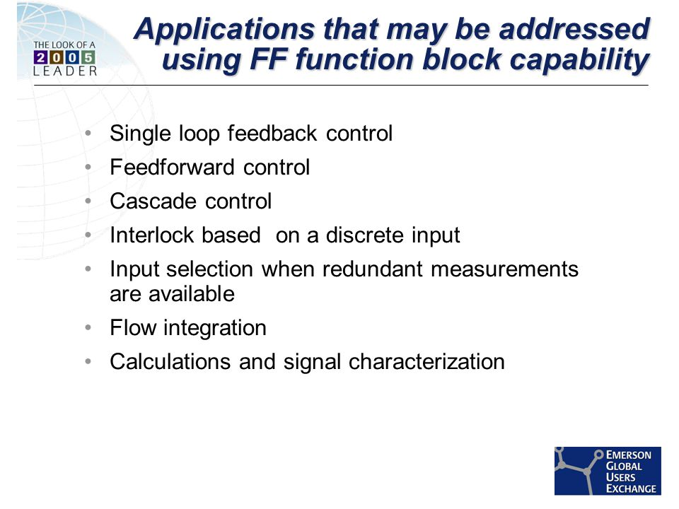 [File Name or Event] Emerson Confidential 27-Jun-01, Slide 5 Applications that may be addressed using FF function block capability Single loop feedback control Feedforward control Cascade control Interlock based on a discrete input Input selection when redundant measurements are available Flow integration Calculations and signal characterization
