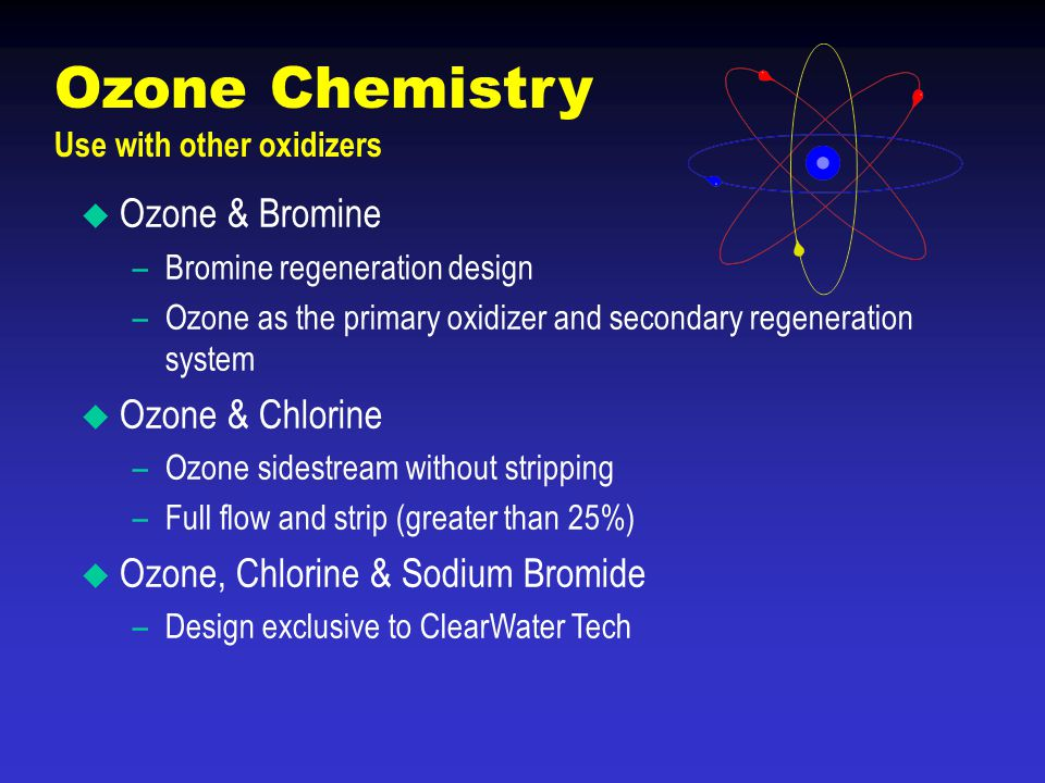 Ozone Chemistry Use with other oxidizers  Ozone & Bromine –Bromine regeneration design –Ozone as the primary oxidizer and secondary regeneration syst