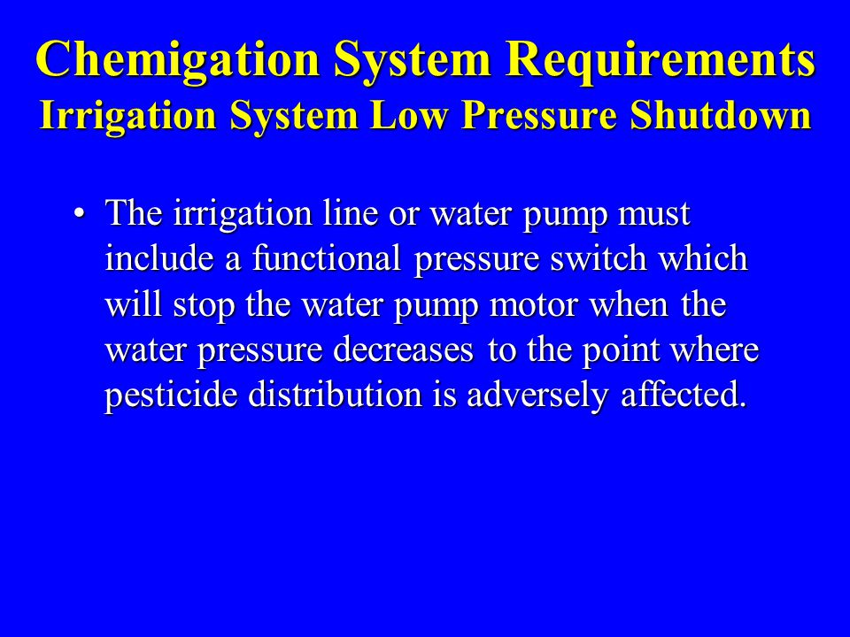 Chemigation System Requirements Irrigation System Low Pressure Shutdown The irrigation line or water pump must include a functional pressure switch which will stop the water pump motor when the water pressure decreases to the point where pesticide distribution is adversely affected.The irrigation line or water pump must include a functional pressure switch which will stop the water pump motor when the water pressure decreases to the point where pesticide distribution is adversely affected.