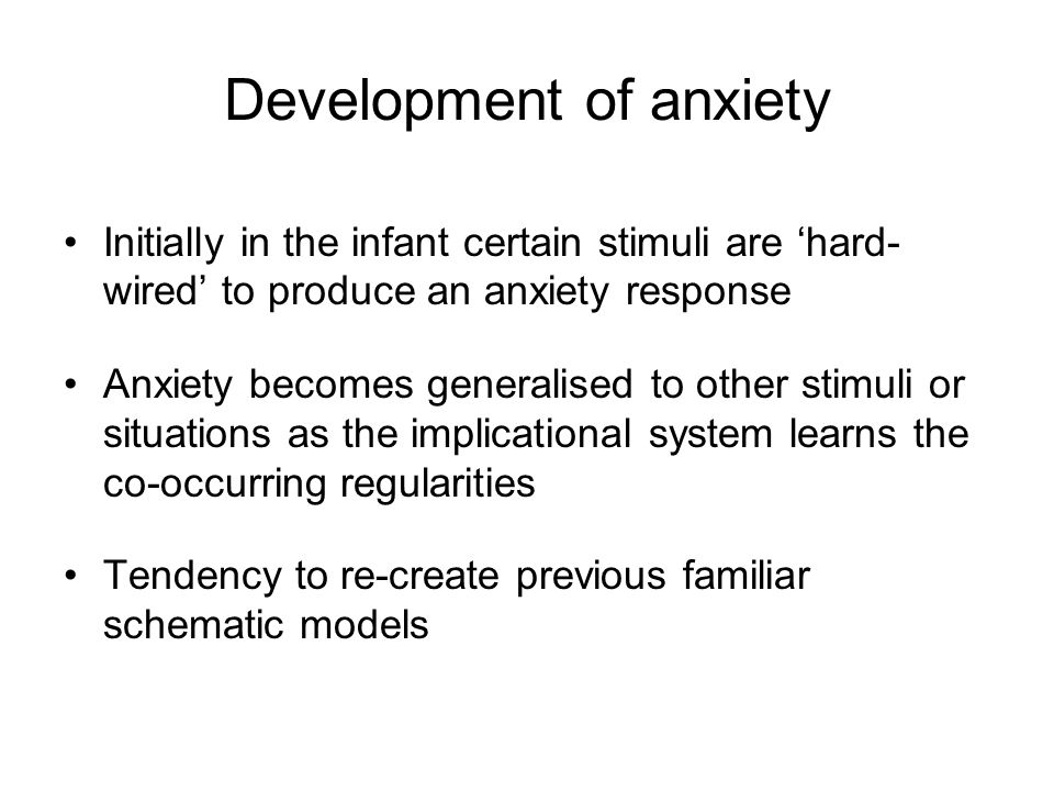 Development of anxiety Initially in the infant certain stimuli are 'hard- wired' to produce an anxiety response Anxiety becomes generalised to other s