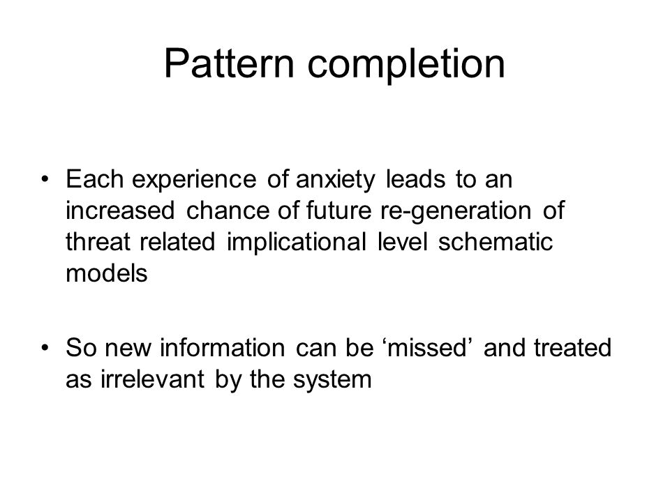 Pattern completion Each experience of anxiety leads to an increased chance of future re-generation of threat related implicational level schematic mod