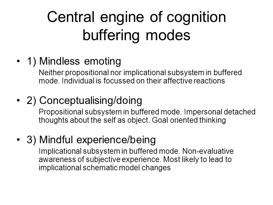 Central engine of cognition buffering modes 1) Mindless emoting Neither propositional nor implicational subsystem in buffered mode. Individual is focu