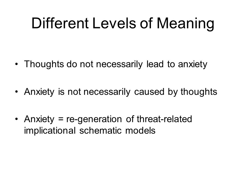Different Levels of Meaning Thoughts do not necessarily lead to anxiety Anxiety is not necessarily caused by thoughts Anxiety = re-generation of threa