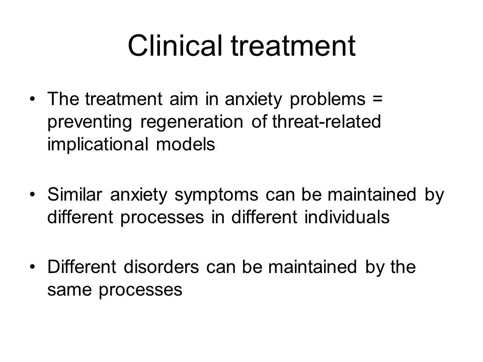 Clinical treatment The treatment aim in anxiety problems = preventing regeneration of threat-related implicational models Similar anxiety symptoms can