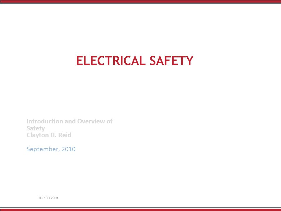 CHREID 2008 ELECTRICAL SAFETY Introduction and Overview of Safety Clayton H. Reid September, 2010