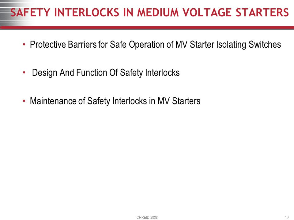 CHREID 2008 13 SAFETY INTERLOCKS IN MEDIUM VOLTAGE STARTERS Protective Barriers for Safe Operation of MV Starter Isolating Switches Design And Function Of Safety Interlocks Maintenance of Safety Interlocks in MV Starters