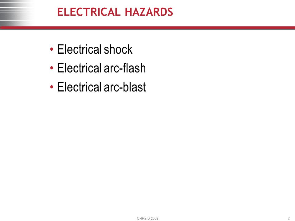 CHREID 2008 2 ELECTRICAL HAZARDS Electrical shock Electrical arc-flash Electrical arc-blast