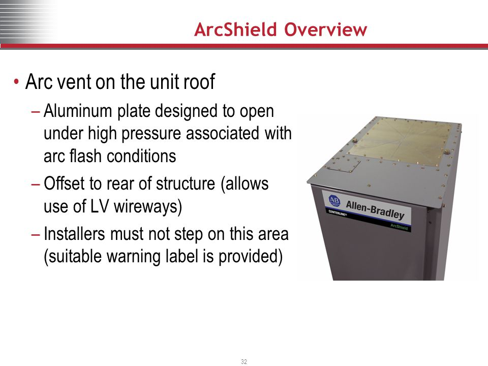 32 Arc vent on the unit roof –Aluminum plate designed to open under high pressure associated with arc flash conditions –Offset to rear of structure (allows use of LV wireways) –Installers must not step on this area (suitable warning label is provided) ArcShield Overview