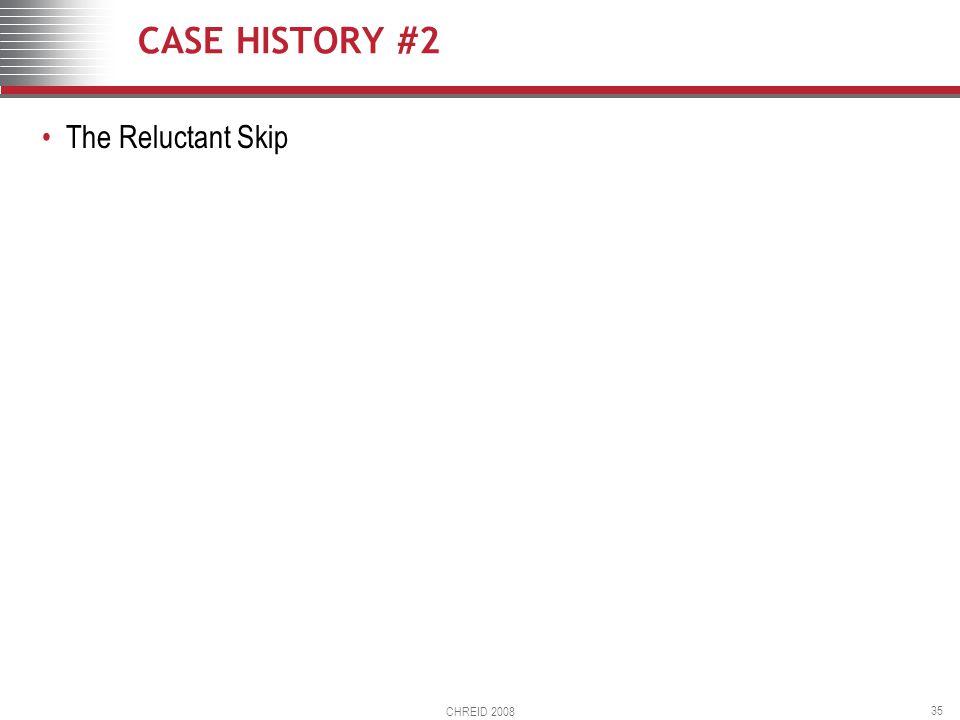 CHREID 2008 35 CASE HISTORY #2 The Reluctant Skip