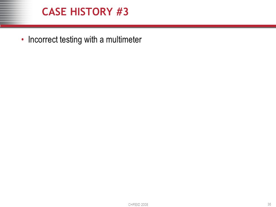 CHREID 2008 36 CASE HISTORY #3 Incorrect testing with a multimeter