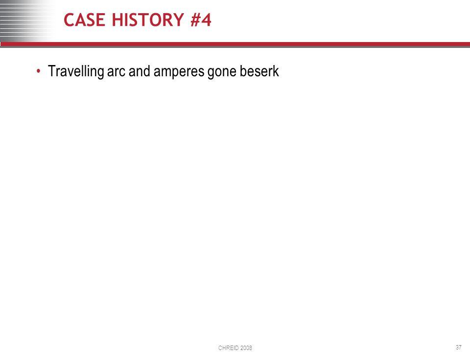 CHREID 2008 37 CASE HISTORY #4 Travelling arc and amperes gone beserk