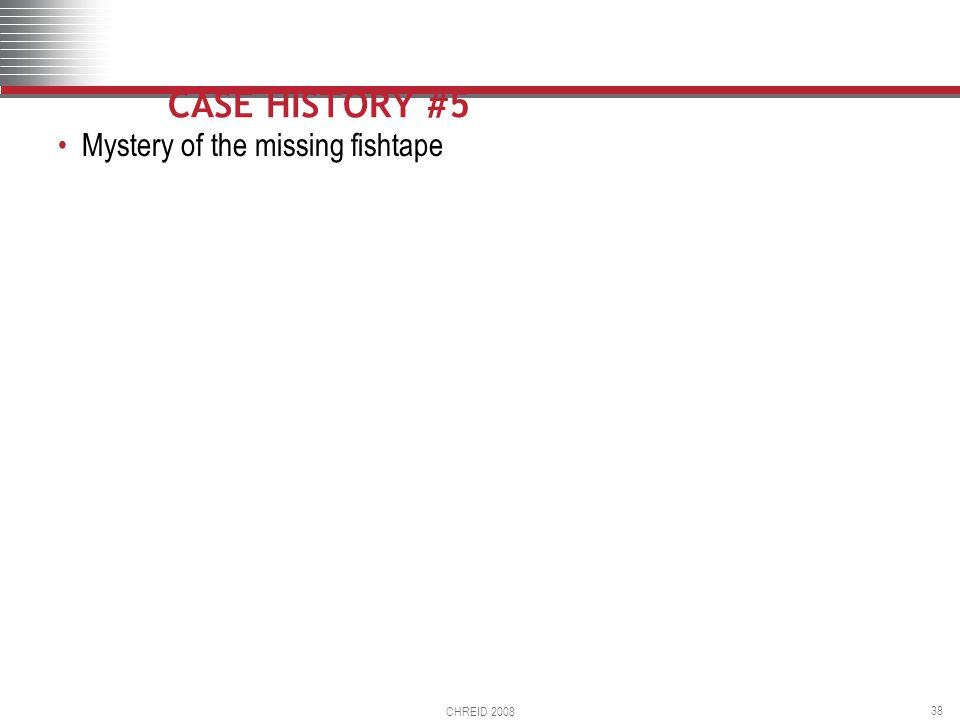 CHREID 2008 38 CASE HISTORY #5 Mystery of the missing fishtape