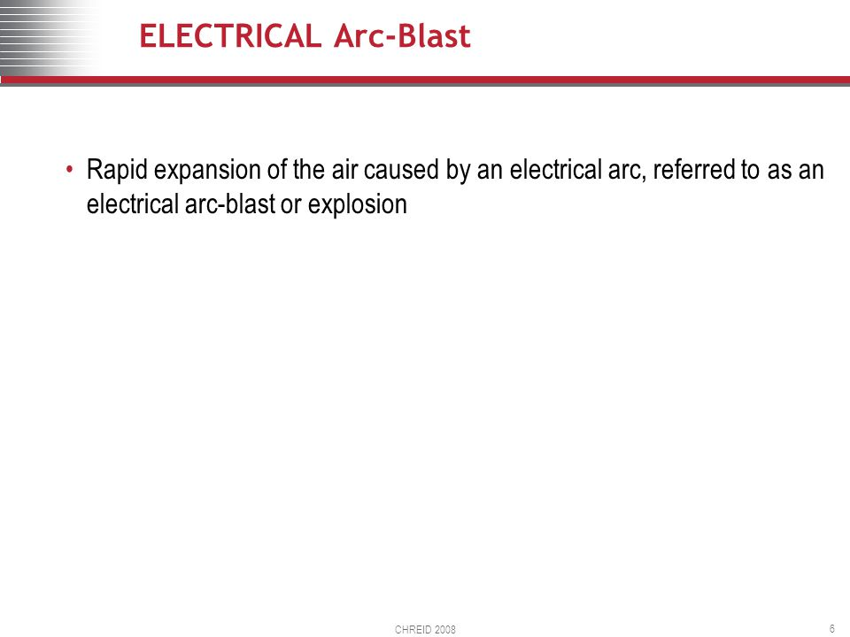 CHREID 2008 6 ELECTRICAL Arc-Blast Rapid expansion of the air caused by an electrical arc, referred to as an electrical arc-blast or explosion