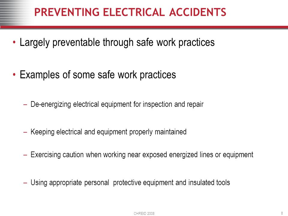 CHREID 2008 8 PREVENTING ELECTRICAL ACCIDENTS Largely preventable through safe work practices Examples of some safe work practices –De-energizing electrical equipment for inspection and repair –Keeping electrical and equipment properly maintained –Exercising caution when working near exposed energized lines or equipment –Using appropriate personal protective equipment and insulated tools