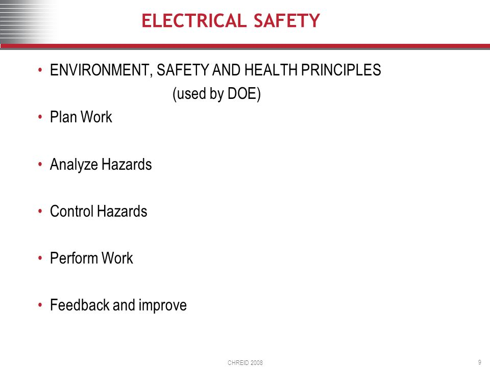 CHREID 2008 9 ELECTRICAL SAFETY ENVIRONMENT, SAFETY AND HEALTH PRINCIPLES (used by DOE) Plan Work Analyze Hazards Control Hazards Perform Work Feedback and improve
